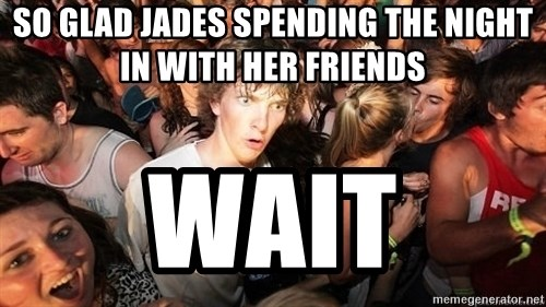 Sudden Realization Ralph - SO GLAD JADES SPENDING THE NIGHT IN WITH HER FRIENDS WAIT