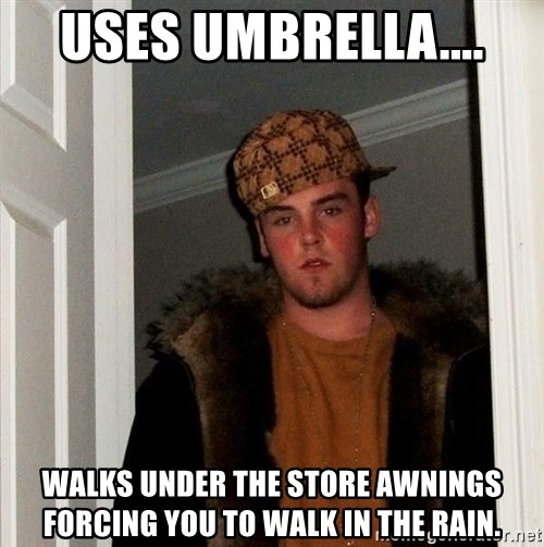 Scumbag Steve - Uses umbrella.... walks under the store awnings forcing you to walk in the rain.