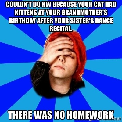 imforig - Couldn't do HW because your Cat had kittens at your grandmother's birthday after your sister's dance recital. There was no Homework