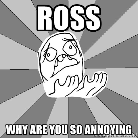Whyyy??? - ROSS WHY ARE YOU SO ANNOYING