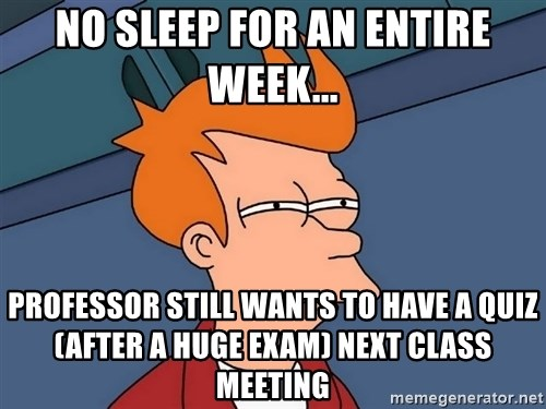 Futurama Fry - No sleep for an entire week... professor still wants to have a quiz (after a huge exam) next class meeting