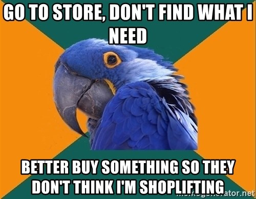Paranoid Parrot - go to store, don't find what i need better buy something so they don't think i'm shoplifting