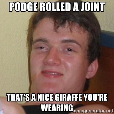 Stoner Stanley - Podge rolled a joint That's a nice giraffe you're wearing