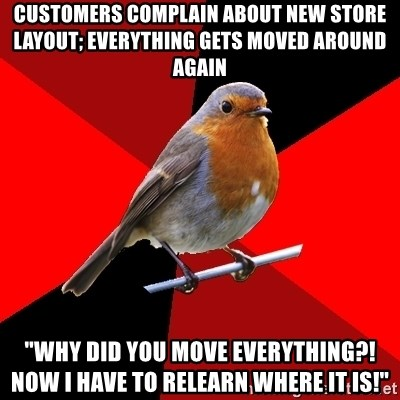 """Retail Robin - Customers complain about new store layout; everything gets moved around again """"Why did you move everything?! Now I have to relearn where it is!"""""""