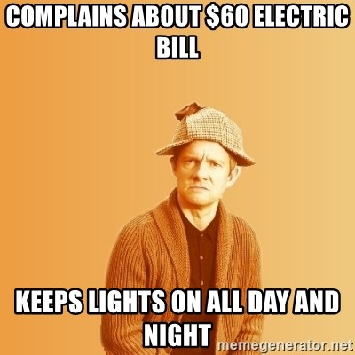 TIPICAL ABSURD - Complains about $60 Electric bill keeps lights on all day and night