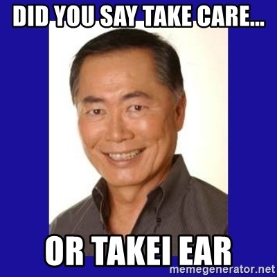 George Takei - did you say take care... or Takei Ear