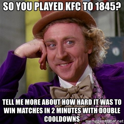 Willy Wonka - So you played KFC to 1845? Tell me more about how hard it was to win matches in 2 minutes with double cooldowns