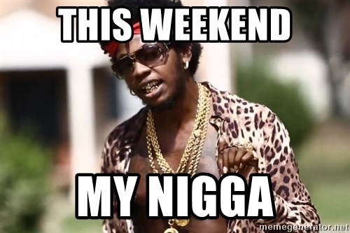 Trinidad James meme  - this weekend my nigga