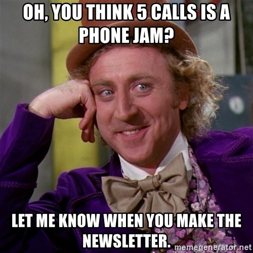 Willy Wonka - oh, you think 5 calls is a phone jam? let me know when you make the newsletter.