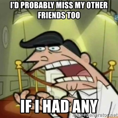 If i had one - I'd probably miss my other friends too If I had any