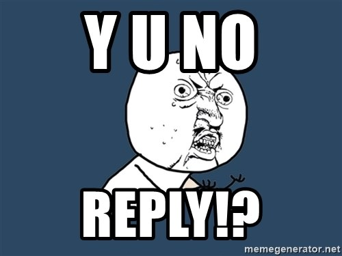 Y U No - y u no reply!?