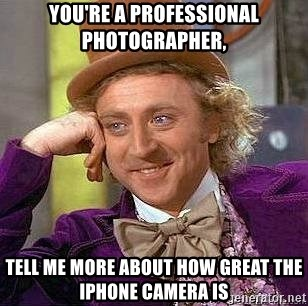 Willy Wonka - you're a professional photographer, Tell me more about how grEat the iPhone camera is