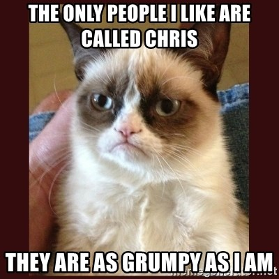Tard the Grumpy Cat - The only people I like are called CHris They are as grumpy as I am