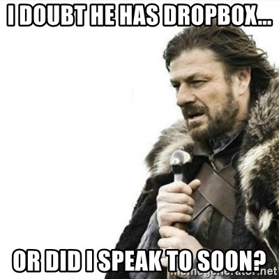 Prepare yourself - I doubt he has Dropbox... or did I speak to soon?