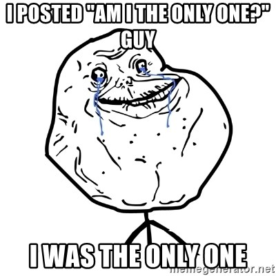 """Forever Alone Guy - I posted """"Am I the only one?"""" guy I was the only one"""