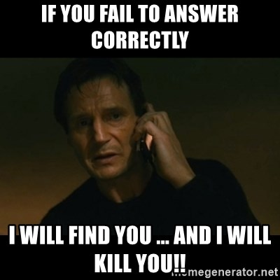 liam neeson taken - if you fail to answer correctly i will find you ... and i will kill you!!