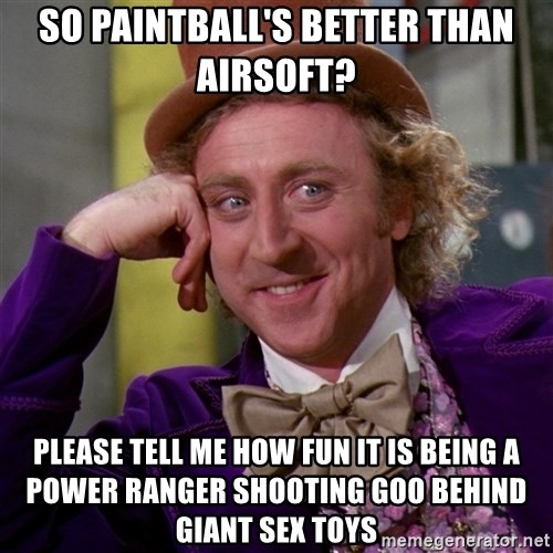 Willy Wonka - So paintball's better than airsoft? Please tell me how fun it is being a power ranger shooting goo behind giant sex toys