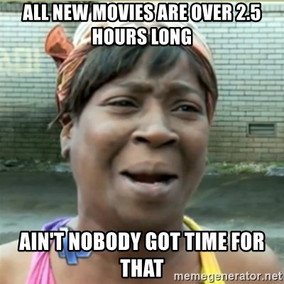 Ain't Nobody got time fo that - all new movies are over 2.5 hours long ain't nobody got time for that