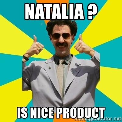 Borat Meme - Natalia ?  Is nice product