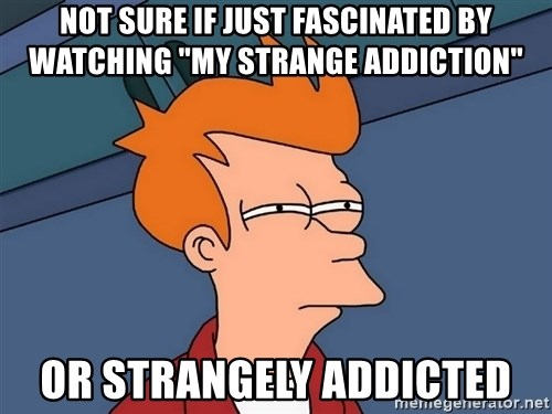 "Futurama Fry - Not Sure if just fascinAted by watching ""my strange addiction"" or strangely addictEd"