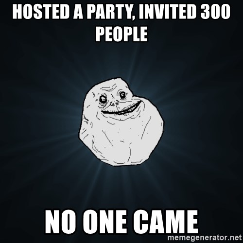 Forever Alone - hosted a party, invited 300 people no one came
