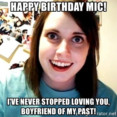 Overly Obsessed Girlfriend - HAPPY BIRTHDAY MIC! I'VE NEVER STOPPED LOVING YOU, BOYFRIEND OF MY PAST!