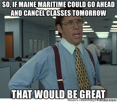 That would be great - So, if maine maritime could go ahead and cancel classes tomorrow That would be great