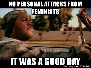 It was a good day - No personal attacks from feminists it was a good day