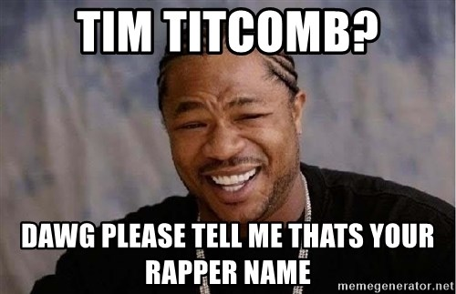 Yo Dawg - TIM TITCOMB? DAWG PLEASE TELL ME THATS YOUR RAPPER NAME