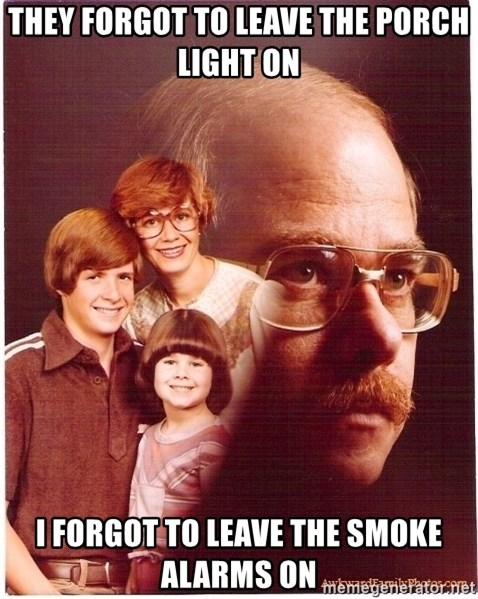 Vengeance Dad - They forgot to leave the porch light on i forgot to leave the smoke alarms on