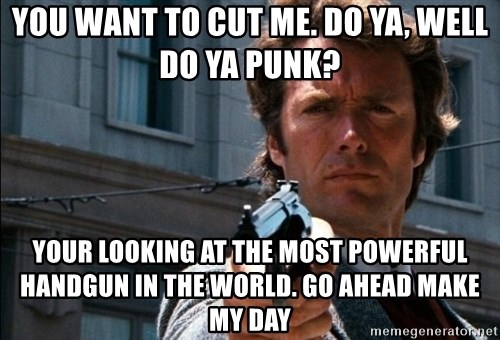 Dirty Harry - You want to cut me. Do ya, well do ya punk? Your looking at the most powerful handgun in the world. go ahead make my day