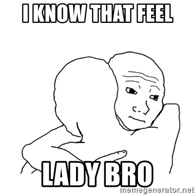 I know that feel bro blank - i know that feel  lady bro