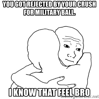 I know that feel bro blank - you got rejected by your crush for military ball. i know that feel bro