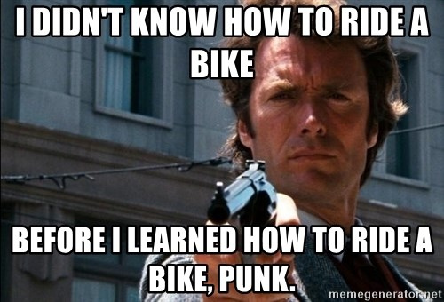 Dirty Harry - I DIDN'T KNOW HOW TO RIDE A BIKE BEFORE I LEARNED HOW TO RIDE A BIKE, PUNK.