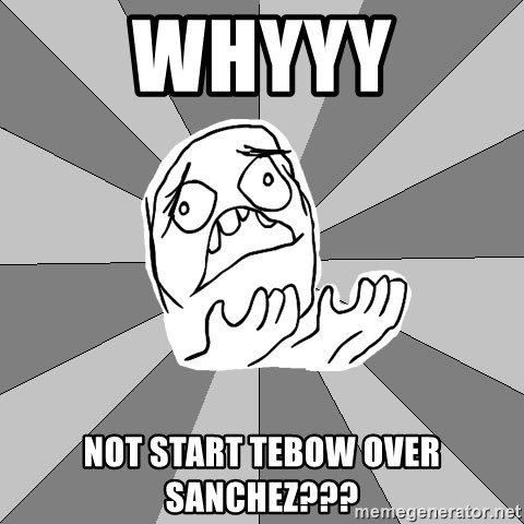 Whyyy??? - whyyy not start tebow over sanchez???