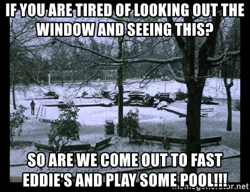 UVIC SNOWDAY - If you are tired of looking out the window and seeing this? so are we come out to fast eddie's and play some pool!!!