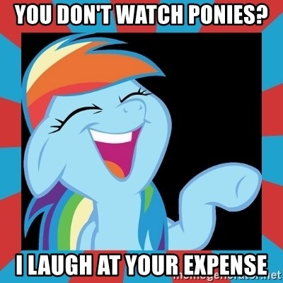 RainbowLaughs - You don't watch ponies? I laugh at your expense
