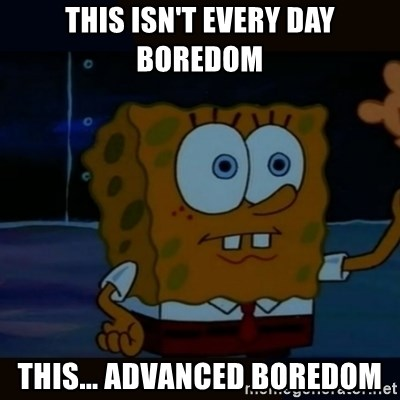 Advanced Darkness - This isn't every day boredom this... advanced boredom