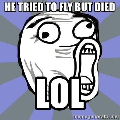 LOL FACE - HE tried to fly but died lol