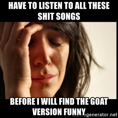 First World Problems - Have to listen to all these shit songs before i will find the goat version funny