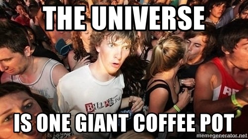 Sudden Realization Ralph - THE UNIVERSE IS ONE GIANT COFFEE POT
