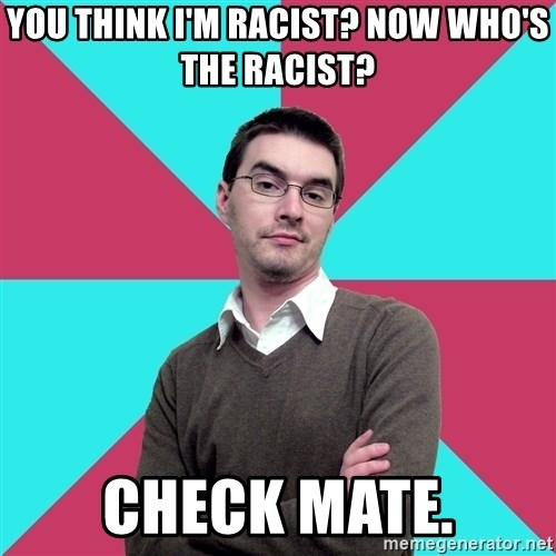 Privilege Denying Dude - You think I'm racist? Now who's the racist? Check mate.