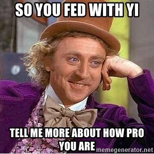 Willy Wonka - so you fed with yi tell me more about how pro you are