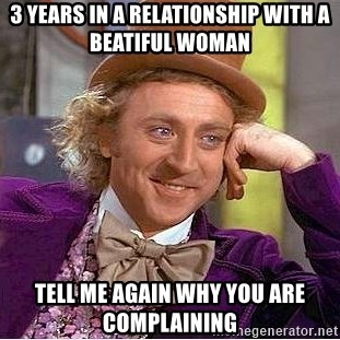 Willy Wonka - 3 years in a relationship with a beatiful woman Tell me again why you are complaining