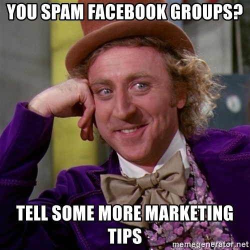 Willy Wonka - You spam Facebook groups? Tell some more marketing tips