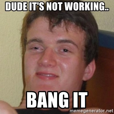 Stoner Guy - dude it's not working.. bang it