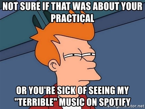 """Futurama Fry - Not sure if that was about your practical or you're sick of seeing my """"terrible"""" music on spotify"""