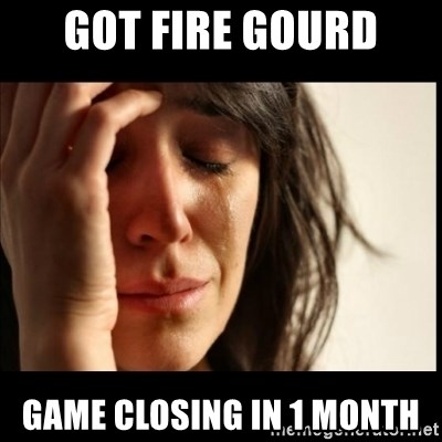 First World Problems - Got FIRE GOURD GAME CLOSING IN 1 MONTH