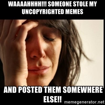 First World Problems - WAAAAHHHH!!! SOMEONE STOLE MY UNCOPYRIGHTED MEMES  and posted them somewhere else!!