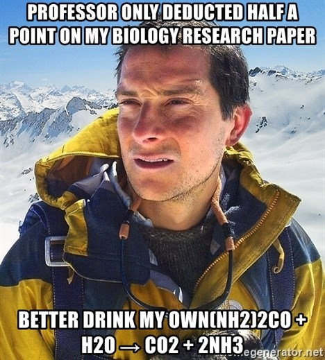 Bear Grylls Loneliness - Professor only deducted half a point on my biology research paper  better drink my own(NH2)2CO + H2O → CO2 + 2NH3